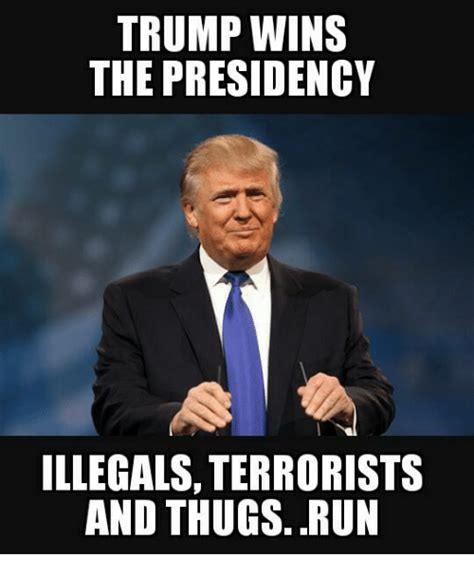 Trump Wins Memes - trump wins the presidency illegals terrorists and thugs run meme on sizzle