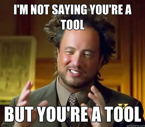 Tool Memes - i m not saying you re a tool but you re a tool ancient aliens quickmeme