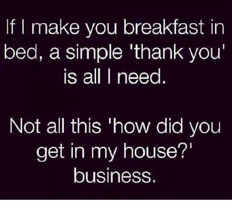 Breakfast In Bed Meme - if i make you breakfast in bed a simple thank you is all need not all this how did you get in