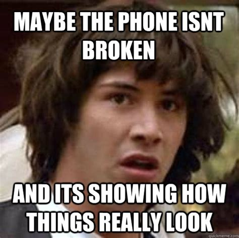 Broken Phone Meme - maybe the phone isnt broken and its showing how things really look conspiracy keanu quickmeme