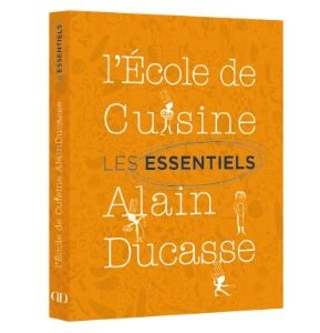 l ecole de cuisine de a lire les essentiels de l ecole de cuisine alain ducasse