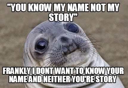 You Know My Name Not My Story Meme - meme creator quot you know my name not my story quot frankly i dont want to know your name and neithe