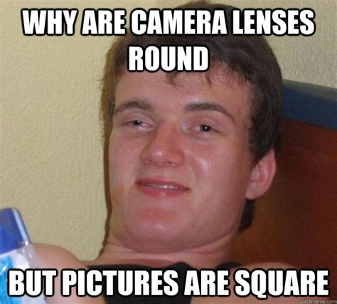 Camera Meme - why are camera lenses round but pictures are square 10 guy quickmeme