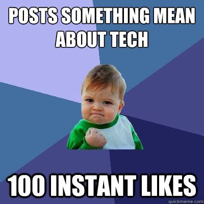 Instant Meme - posts something mean about tech 100 instant likes success kid quickmeme