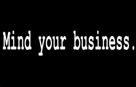 Mind Your Business Quotes Mind Your Business Quotes Quotesgram