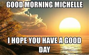 Good morning michelle I hope you have a good day - Sun ...