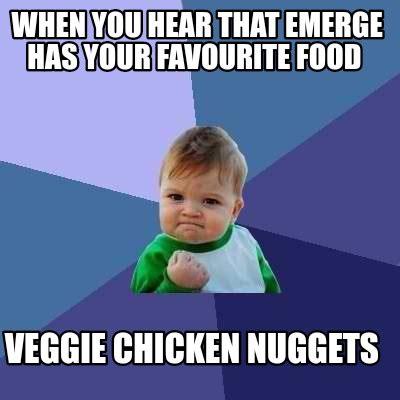 Emerged Meme - meme creator when you hear that emerge has your favourite food veggie chicken nuggets meme
