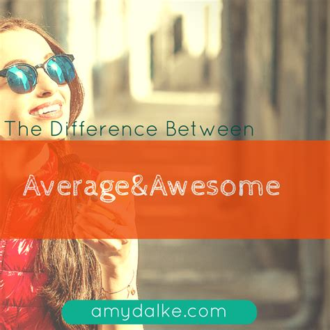 Difference Between Average And Awesome  Amy Dalke