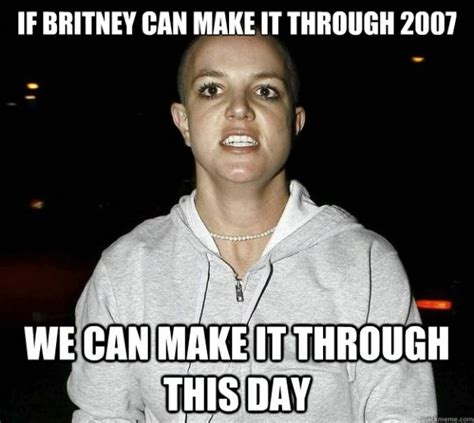 Britney Spears Meme - if britney spears can make it through 2007 then you can make it through this day