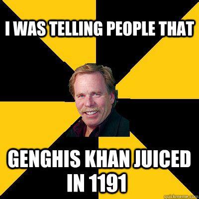 Genghis Khan Memes - i was telling people that genghis khan juiced in 1191 john steigerwald quickmeme
