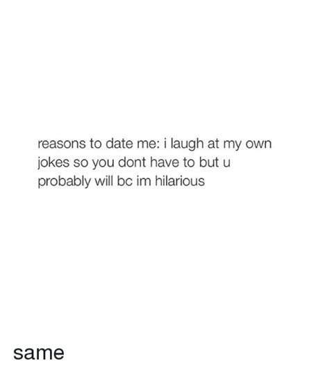 Reasons To Date Me Meme - 25 best memes about i laugh at my own jokes i laugh at my own jokes memes