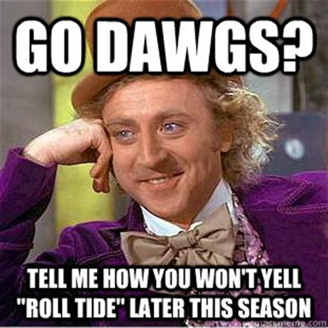 Roll Tide Memes - go dawgs tell me how you won t yell quot roll tide quot later this season condescending wonka quickmeme