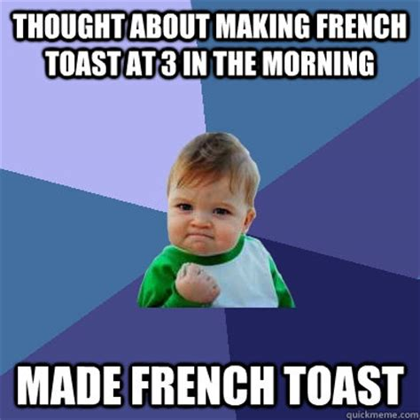 Toast Meme - thought about making french toast at 3 in the morning made french toast success kid quickmeme