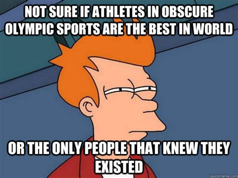 Obscure Memes - not sure if athletes in obscure olympic sports are the best in world or the only people that