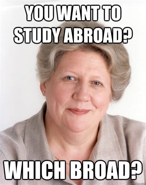 Studying Abroad Meme - you want to study abroad which broad awesome grandma quickmeme