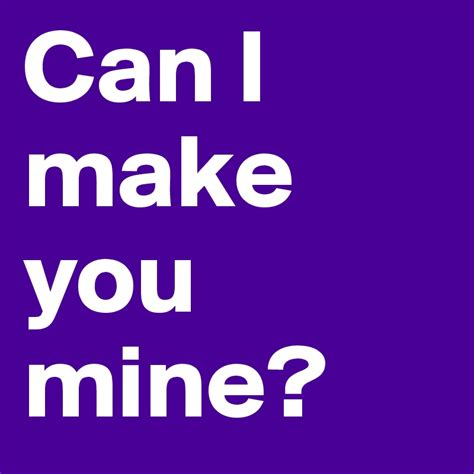 Can I Make You Mine?  Post By Nellyaf8 On Boldomatic