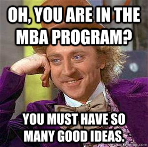 Oh Fuck Meme - oh you are in the mba program you must have so many good ideas condescending wonka quickmeme