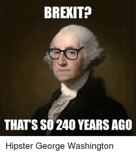 George Meme - brexit that s so 240 years ago hipster george washington funny meme on sizzle