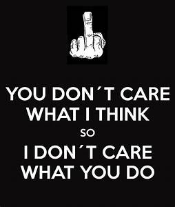 YOU DON´T CARE WHAT I THINK SO I DON´T CARE WHAT YOU DO ...