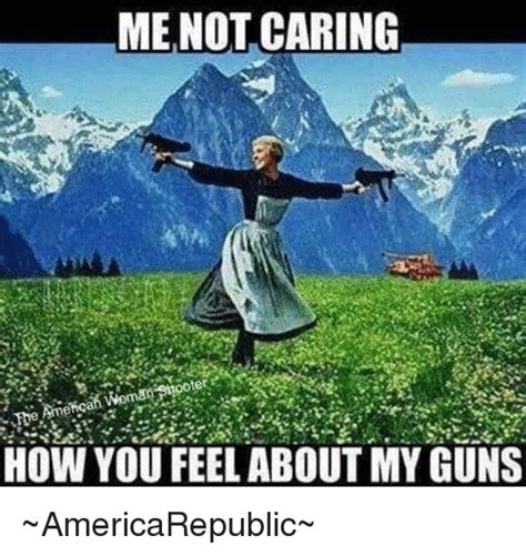 This Is Me Not Caring Meme - me not caring how you feel about my guns americarepublic guns meme on sizzle