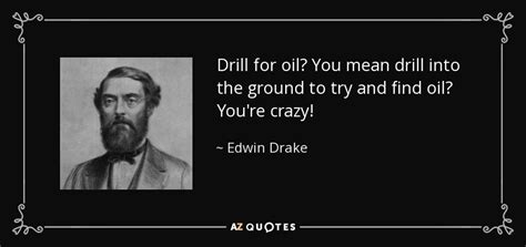 Edwin Drake Quote Drill For Oil? You Mean Drill Into The Ground To