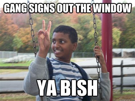 Gang Memes - gang signs out the window ya bish reckless rohin quickmeme