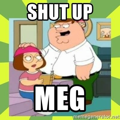 Meg Meme - shut up meg family guy www pixshark com images galleries with a bite