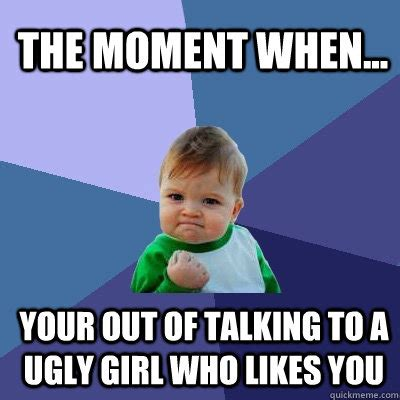 Ugly Girl Meme - the moment when your out of talking to a ugly girl who likes you success kid quickmeme