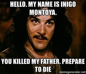 Hello. My name is Inigo MontoyA. You killed my father ...