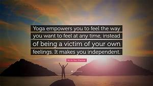 "Sri Sri Ravi Shankar Quote: ""Yoga empowers you to feel the ..."