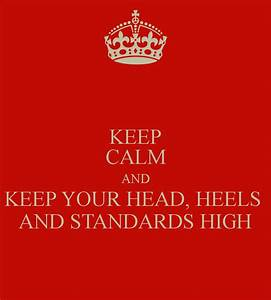 KEEP CALM AND KEEP YOUR HEAD, HEELS AND STANDARDS HIGH ...