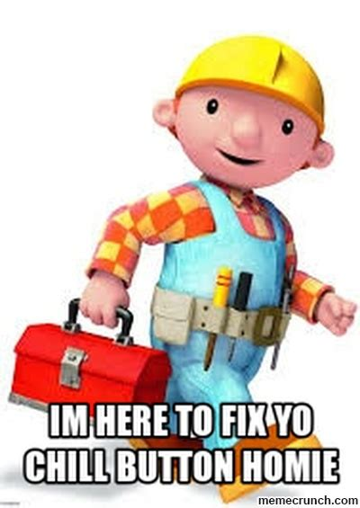 Builder Meme - im here to fix yo chill button homie