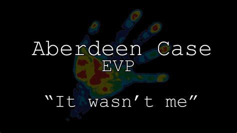 Aberdeen Case Evp  It Wasn't Me Youtube
