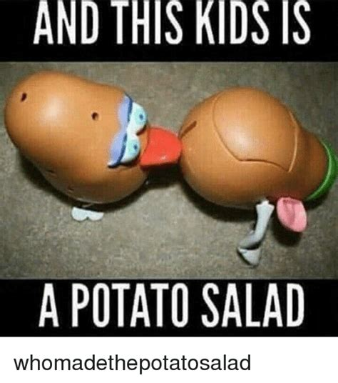 Potato Meme - and this kids is a potato salad whomadethepotatosalad meme on me me