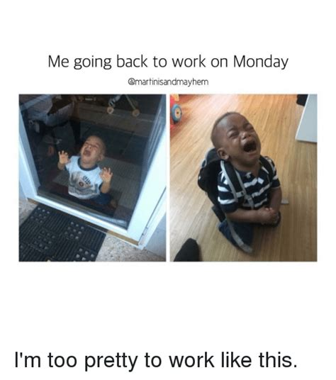 Going Back To Work Meme - me going back to work on monday i m too pretty to work like this mondays meme on sizzle