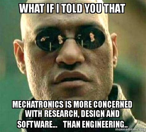 What Is An Meme - what if i told you that mechatronics is more concerned with research design and software
