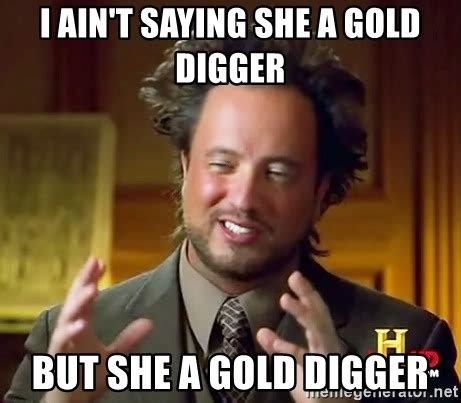 Gold Digger Meme - i ain t saying she a gold digger but she a gold digger ancient aliens meme generator