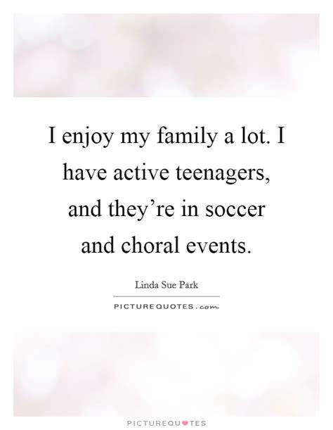 enjoy  family  lot   active teenagers