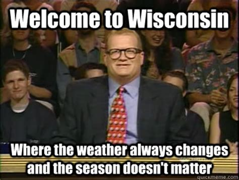 Wisconsin Meme - welcome to wisconsin where the weather always changes and the season doesn t matter its time