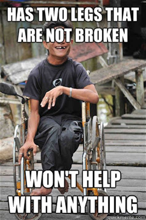 Disability Memes - has two legs that are not broken won t help with anything disability dan quickmeme