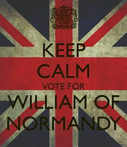 KEEP CALM VOTE FOR WILLIAM OF NORMANDY Poster | aoife ...