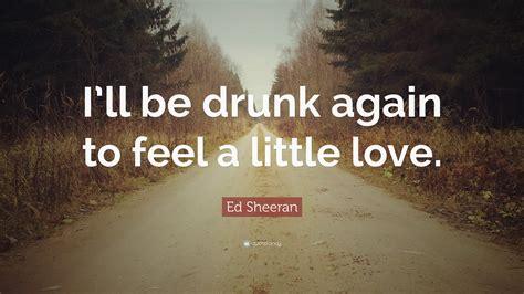 ed sheeran quote ill  drunk   feel
