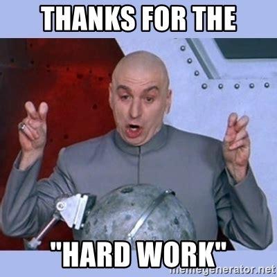 Hard Work Meme - thanks for the quot hard work quot dr evil meme meme generator