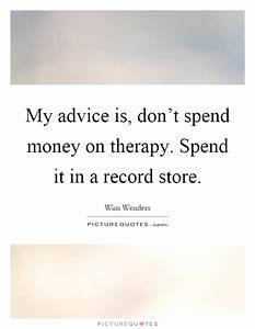 My advice is, don't spend money on therapy. Spend it in a ...