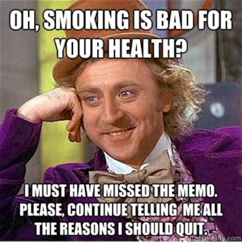 Smoking Is Bad Meme - oh smoking is bad for your health i must have missed the memo please continue telling me all