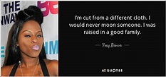 Foxy Brown quote: I'm cut from a different cloth. I would ...