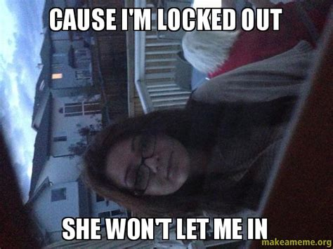 cause i m locked out she won t let me in make a meme