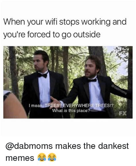 Your And You Re Meme - when your wifi stops working and you re forced to go outside mean trees everywhere trees what