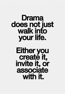 Drama does not just walk into your life. Either you create ...