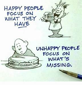 HAPPY PEOPLE FOCUS ON WHAT THEY HAVE Y UNHAPPY PEOPLE ...